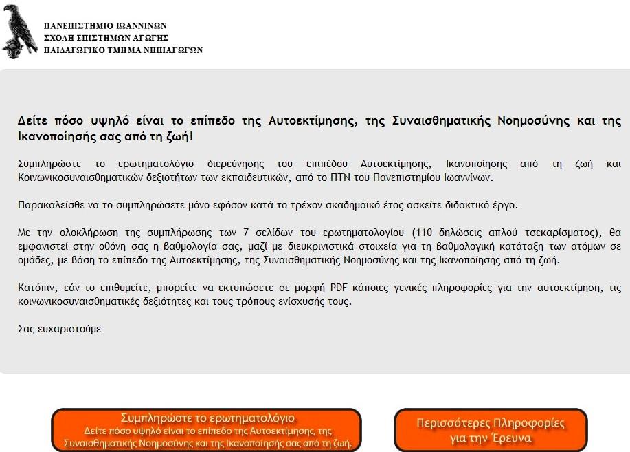Το Π.Τ.Ν. του Πανεπιστημίου Ιωαννίνων, διενεργεί έρευνα για τη μελέτη του επιπέδου της Αυτοεκτίμησης, των Κοινωνικοσυναισθηματικών δεξιοτήτων, της Ικανοποίησης από τη ζωή και της Αίσθησης αποτελεσματικότητας των Ελλήνων εκπαιδευτικών κατά το ακαδημαϊκό έτος 2013-2014. Η έρευνα απευθύνεται σε εν ενεργεία εκπαιδευτικούς δημοσίων και ιδιωτικών Ελληνικών εκπαιδευτικών ιδρυμάτων, όλων των βαθμίδων και ειδικοτήτων. Η συμμετοχή είναι εθελοντική και ανώνυμη και η διαχείριση των πληροφοριών έχει σχεδιαστεί με τρόπο που να διασφαλίζει απόλυτα την εμπιστευτικότητα. Στόχος της έρευνας είναι η καταγραφή του επιπέδου της Αυτοεκτίμησης, των Κοινωνικοσυναισθηματικών δεξιοτήτων, της Ικανοποίησης από τη ζωή και της Αίσθησης αποτελεσματικότητας των εκπαιδευτικών, καθώς και η διερεύνηση συσχετίσεών τους με εργασιακούς και επαγγελματικούς παράγοντες. Τα στοιχεία που θα συλλεχθούν θα χρησιμοποιηθούν για το σχεδιασμό, την οργάνωση και την υλοποίηση προγραμμάτων ενδυνάμωσης και βελτίωσης της αυτοεκτίμησης και των κοινωνικοσυναισθηματικών δεξιοτήτων των εκπαιδευτικών.  Για οποιαδήποτε πρόσθετη πληροφόρηση ή διευκρίνιση επικοινωνήστε με τoν υπεύθυνο της έρευνας, Β. Κούτρα, στην ηλ. διεύθυνση vkoutras@cc.uoi.gr.  Ευχαριστούμε εκ των προτέρων για την ανταπόκριση σας.  Για την ερευνητική ομάδα  Β. Κούτρας, Καθηγητής Αγωγής Υγείας Π.Τ.Ν. Παν/μίου Ιωαννίνων