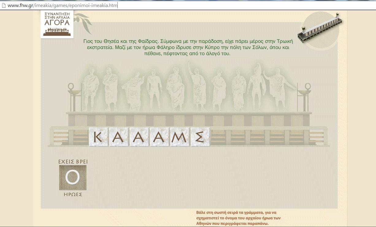 """""""ΣΥΝΑΝΤΗΣΗ ΣΤΗΝ ΑΡΧΑΙΑ ΑΓΟΡΑ"""" : Βάλε στη σωστή σειρά τα γράμματα, για να σχηματιστεί το όνομα του αρχαίου ήρωα των Αθηνών που περιγράφεται παραπάνω!  Πηγή:http://www.fhw.gr/imeakia/"""